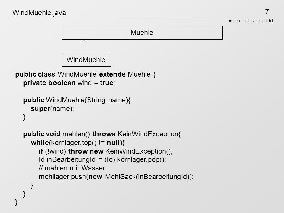 7 m a r c – o l i v e r p a h l WindMuehle.java Muehle WindMuehle public class WindMuehle extends Muehle { private boolean wind = true; public WindMuehle(String name){ super(name); } public void mahlen() throws KeinWindException{ while(kornlager.top() != null){ if (!wind) throw new KeinWindException(); Id inBearbeitungId = (Id) kornlager.pop(); // mahlen mit Wasser mehllager.push(new MehlSack(inBearbeitungId)); } } }