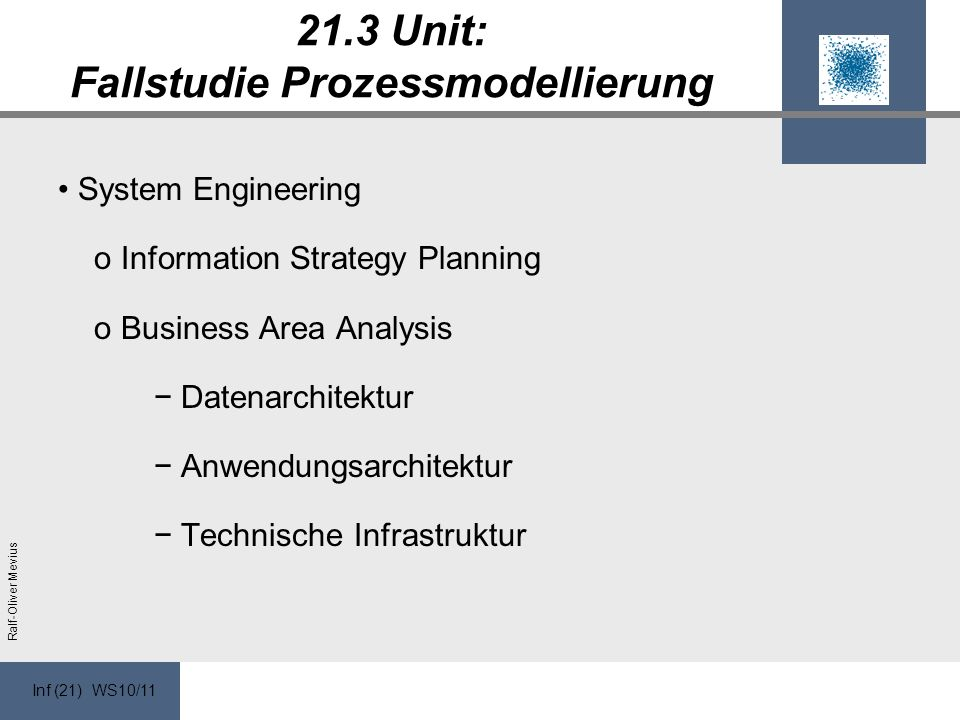 Inf (21) WS10/11 Ralf-Oliver Mevius 21.3 Unit: Fallstudie Prozessmodellierung System Engineering o Information Strategy Planning o Business Area Analysis Datenarchitektur Anwendungsarchitektur Technische Infrastruktur