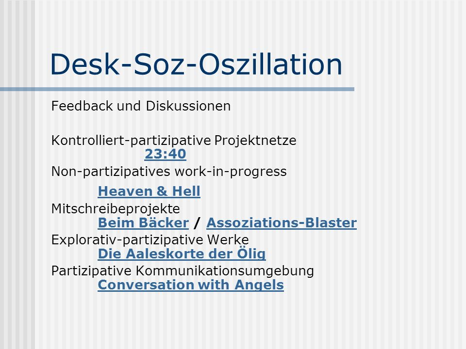 Desk-Soz-Oszillation Feedback und Diskussionen Kontrolliert-partizipative Projektnetze 23:40 23:40 Non-partizipatives work-in-progress Heaven & Hell Mitschreibeprojekte Beim Bäcker / Assoziations-Blaster Beim BäckerAssoziations-Blaster Explorativ-partizipative Werke Die Aaleskorte der Ölig Die Aaleskorte der Ölig Partizipative Kommunikationsumgebung Conversation with Angels Conversation with Angels