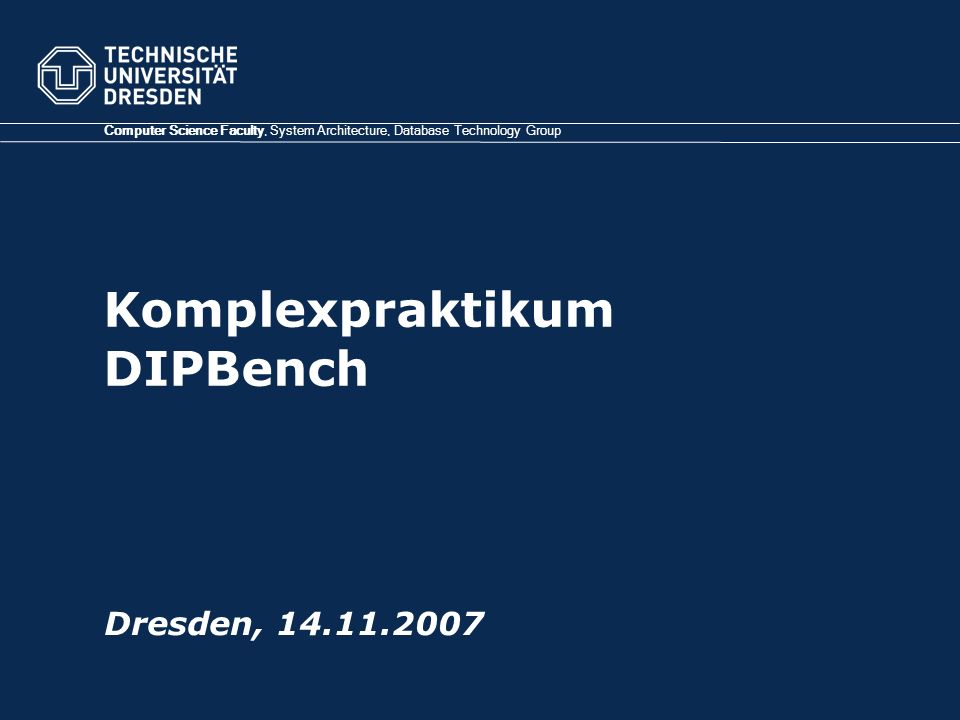 Komplexpraktikum DIPBench Computer Science Faculty, System Architecture, Database Technology Group Dresden,