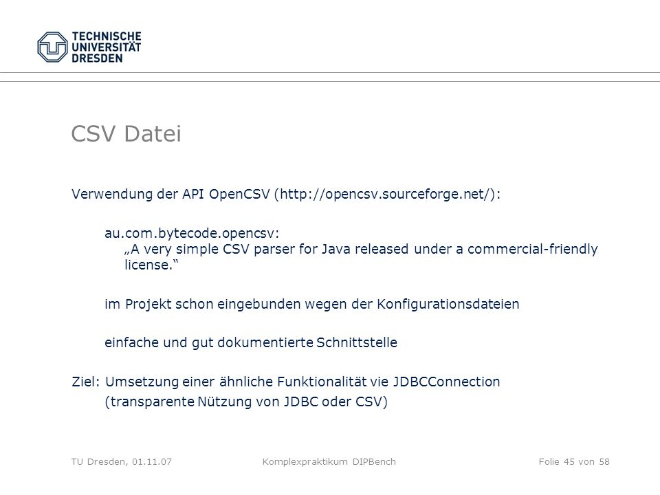 TU Dresden, Komplexpraktikum DIPBenchFolie 45 von 58 CSV Datei Verwendung der API OpenCSV (  au.com.bytecode.opencsv: A very simple CSV parser for Java released under a commercial-friendly license.
