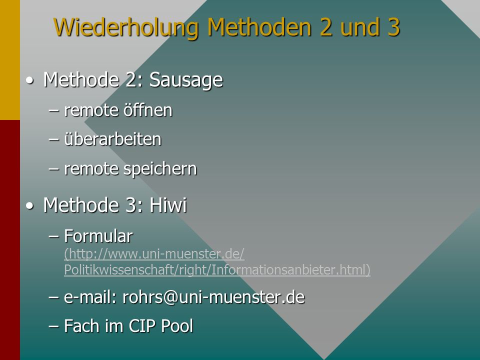 Wiederholung Methoden 2 und 3 Methode 2: SausageMethode 2: Sausage –remote öffnen –überarbeiten –remote speichern Methode 3: HiwiMethode 3: Hiwi –Formular –Formular (  Politikwissenschaft/right/Informationsanbieter.html) (  Politikwissenschaft/right/Informationsanbieter.html) –  –Fach im CIP Pool