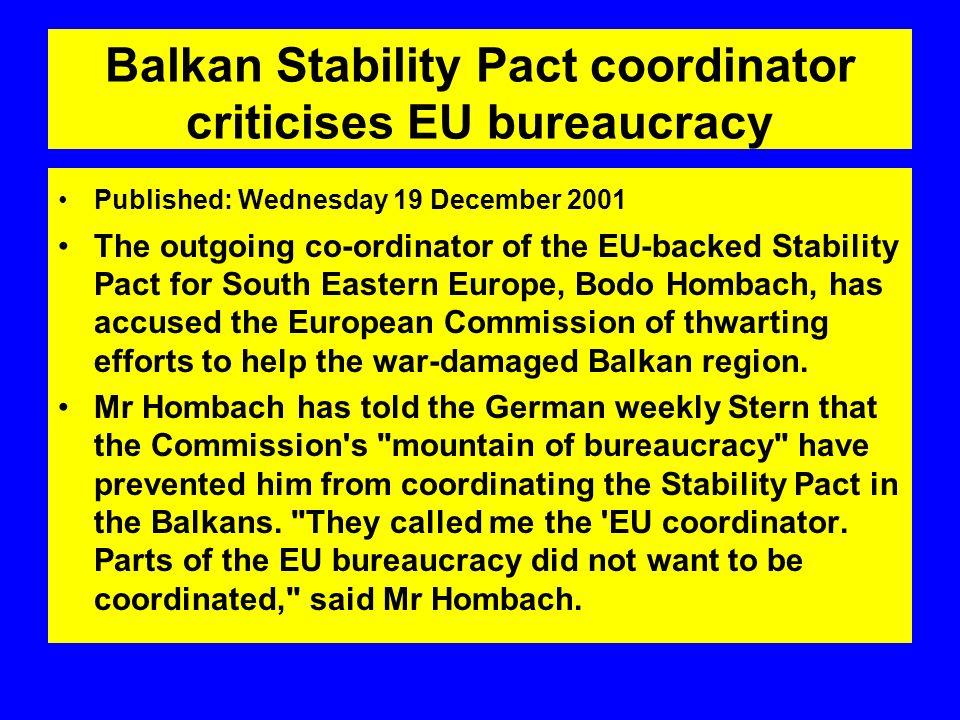 Balkan Stability Pact coordinator criticises EU bureaucracy Published: Wednesday 19 December 2001 The outgoing co-ordinator of the EU-backed Stability Pact for South Eastern Europe, Bodo Hombach, has accused the European Commission of thwarting efforts to help the war-damaged Balkan region.