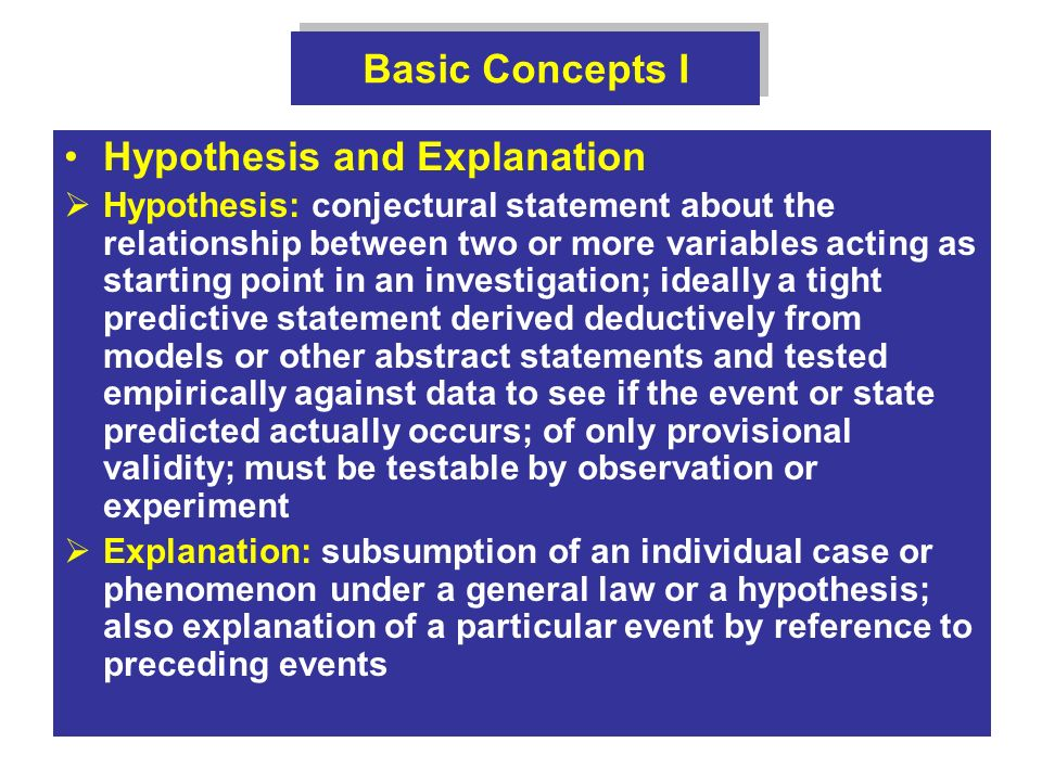 Basic Concepts I Hypothesis and Explanation Hypothesis: conjectural statement about the relationship between two or more variables acting as starting point in an investigation; ideally a tight predictive statement derived deductively from models or other abstract statements and tested empirically against data to see if the event or state predicted actually occurs; of only provisional validity; must be testable by observation or experiment Explanation: subsumption of an individual case or phenomenon under a general law or a hypothesis; also explanation of a particular event by reference to preceding events