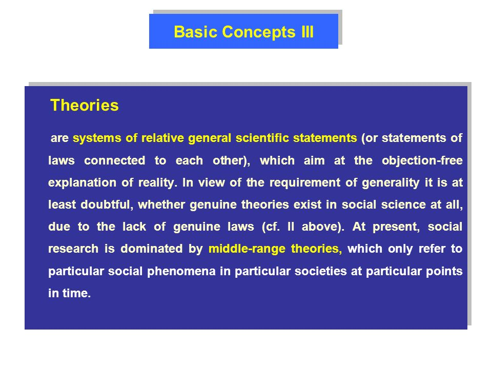 Basic Concepts III Theories are systems of relative general scientific statements (or statements of laws connected to each other), which aim at the objection-free explanation of reality.