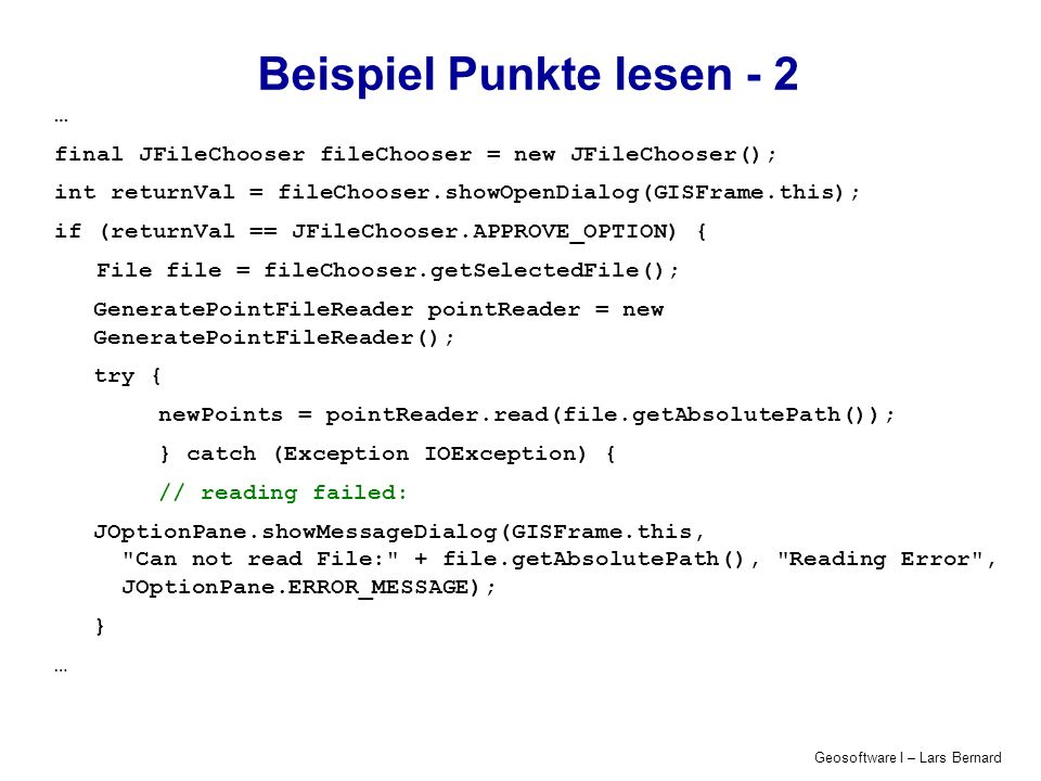 Geosoftware I – Lars Bernard Beispiel Punkte lesen - 2 … final JFileChooser fileChooser = new JFileChooser(); int returnVal = fileChooser.showOpenDialog(GISFrame.this); if (returnVal == JFileChooser.APPROVE_OPTION) { File file = fileChooser.getSelectedFile(); GeneratePointFileReader pointReader = new GeneratePointFileReader(); try { newPoints = pointReader.read(file.getAbsolutePath()); } catch (Exception IOException) { // reading failed: JOptionPane.showMessageDialog(GISFrame.this, Can not read File: + file.getAbsolutePath(), Reading Error , JOptionPane.ERROR_MESSAGE); } …