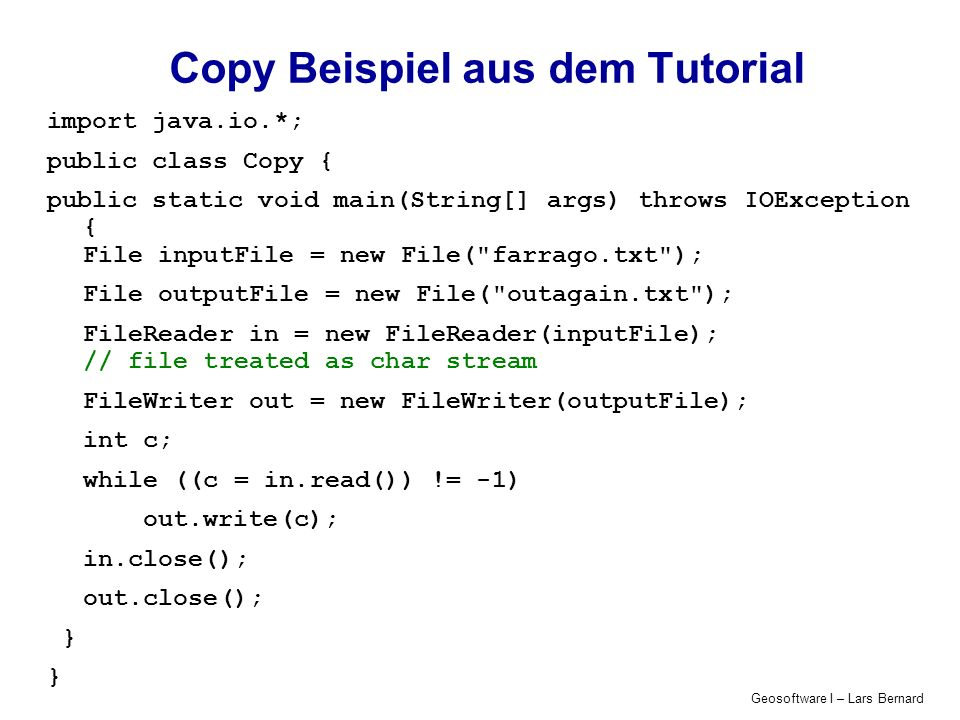 Geosoftware I – Lars Bernard Copy Beispiel aus dem Tutorial import java.io.*; public class Copy { public static void main(String[] args) throws IOException { File inputFile = new File( farrago.txt ); File outputFile = new File( outagain.txt ); FileReader in = new FileReader(inputFile); // file treated as char stream FileWriter out = new FileWriter(outputFile); int c; while ((c = in.read()) != -1) out.write(c); in.close(); out.close(); }