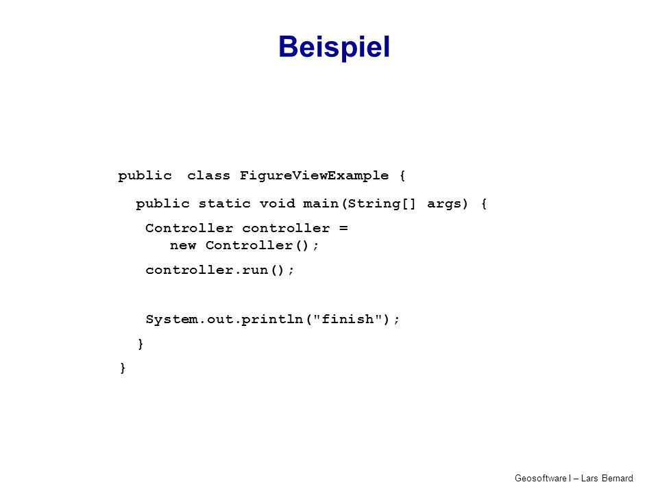 Geosoftware I – Lars Bernard Beispiel public class FigureViewExample { public static void main(String[] args) { Controller controller = new Controller(); controller.run(); System.out.println( finish ); }