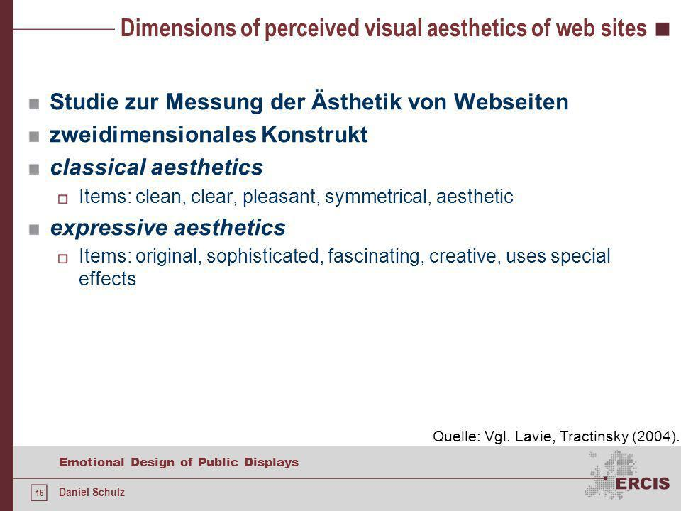 16 Emotional Design of Public Displays Daniel Schulz Dimensions of perceived visual aesthetics of web sites Studie zur Messung der Ästhetik von Webseiten zweidimensionales Konstrukt classical aesthetics Items: clean, clear, pleasant, symmetrical, aesthetic expressive aesthetics Items: original, sophisticated, fascinating, creative, uses special effects Quelle: Vgl.
