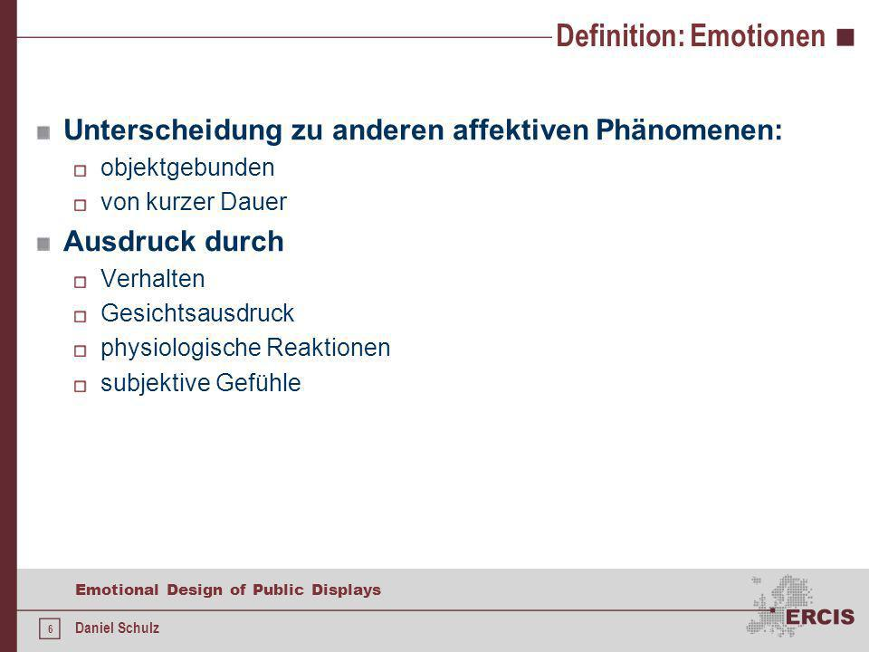 6 Emotional Design of Public Displays Daniel Schulz Definition: Emotionen Unterscheidung zu anderen affektiven Phänomenen: objektgebunden von kurzer Dauer Ausdruck durch Verhalten Gesichtsausdruck physiologische Reaktionen subjektive Gefühle