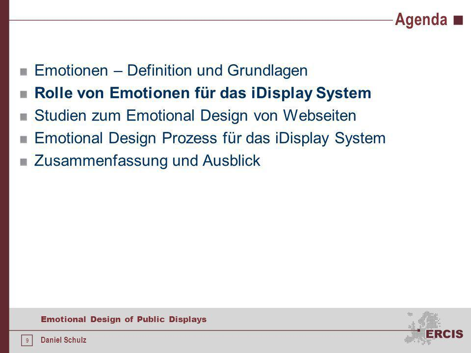 9 Emotional Design of Public Displays Daniel Schulz Agenda Emotionen – Definition und Grundlagen Rolle von Emotionen für das iDisplay System Studien zum Emotional Design von Webseiten Emotional Design Prozess für das iDisplay System Zusammenfassung und Ausblick