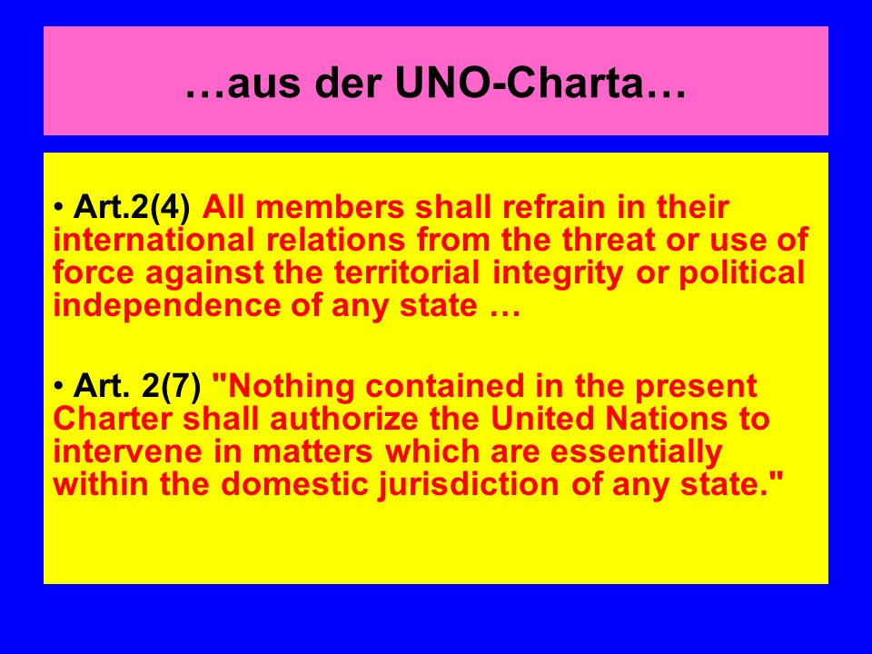 …aus der UNO-Charta… Art.2(4) All members shall refrain in their international relations from the threat or use of force against the territorial integrity or political independence of any state … Art.