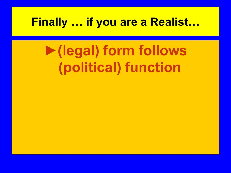 Finally … if you are a Realist… (legal) form follows (political) function