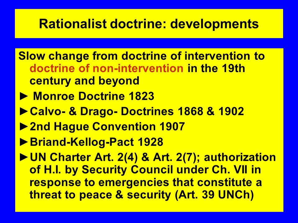 Rationalist doctrine: developments Slow change from doctrine of intervention to doctrine of non-intervention in the 19th century and beyond Monroe Doctrine 1823 Calvo- & Drago- Doctrines 1868 & nd Hague Convention 1907 Briand-Kellog-Pact 1928 UN Charter Art.