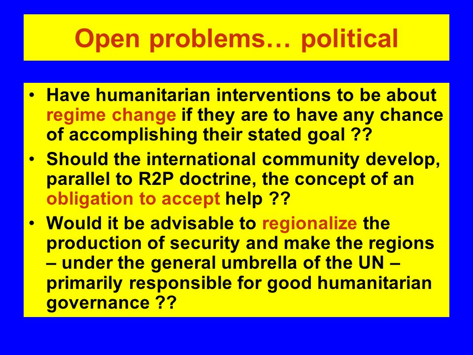 Open problems… political Have humanitarian interventions to be about regime change if they are to have any chance of accomplishing their stated goal .