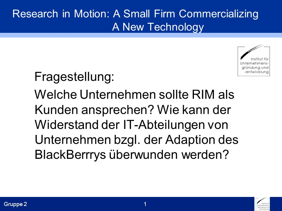 Gruppe 21 Research in Motion: A Small Firm Commercializing A New Technology Fragestellung: Welche Unternehmen sollte RIM als Kunden ansprechen.