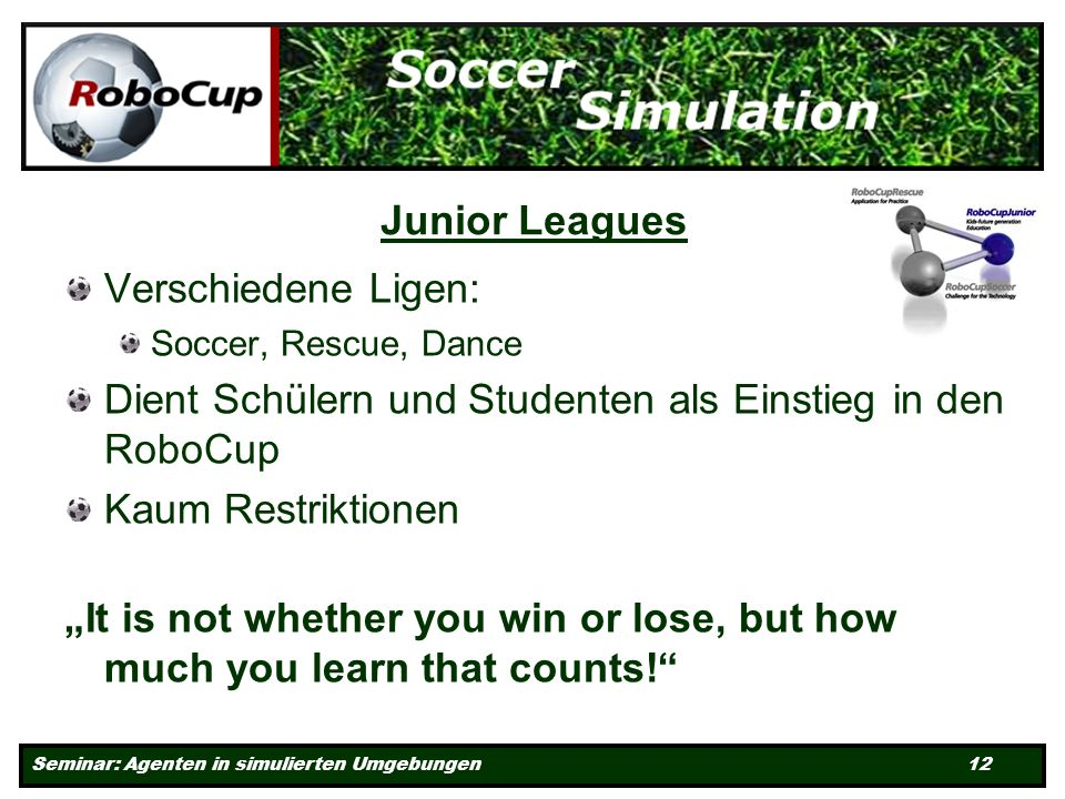 Seminar: Agenten in simulierten Umgebungen 12 Junior Leagues Verschiedene Ligen: Soccer, Rescue, Dance Dient Schülern und Studenten als Einstieg in den RoboCup Kaum Restriktionen It is not whether you win or lose, but how much you learn that counts!