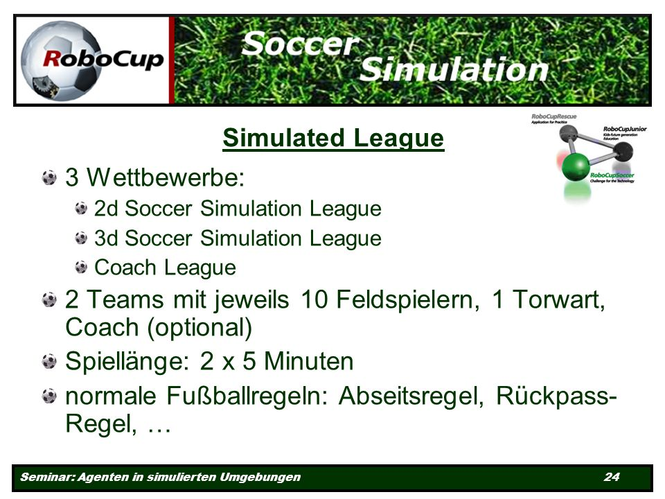 Seminar: Agenten in simulierten Umgebungen 24 Simulated League 3 Wettbewerbe: 2d Soccer Simulation League 3d Soccer Simulation League Coach League 2 Teams mit jeweils 10 Feldspielern, 1 Torwart, Coach (optional) Spiellänge: 2 x 5 Minuten normale Fußballregeln: Abseitsregel, Rückpass- Regel, …