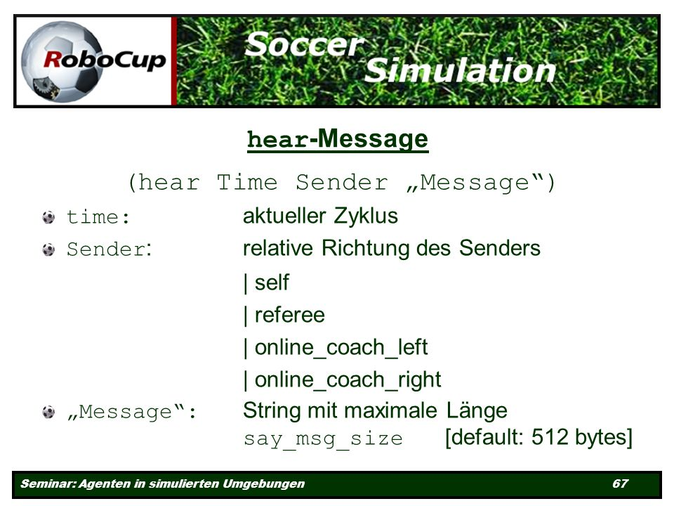 Seminar: Agenten in simulierten Umgebungen 67 hear -Message (hear Time Sender Message) time: aktueller Zyklus Sender : relative Richtung des Senders | self | referee | online_coach_left | online_coach_right Message: String mit maximale Länge say_msg_size [default: 512 bytes]