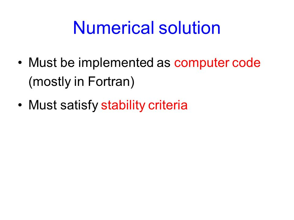 Numerical solution Must be implemented as computer code (mostly in Fortran) Must satisfy stability criteria