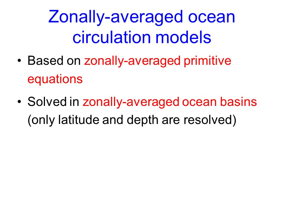 Zonally-averaged ocean circulation models Based on zonally-averaged primitive equations Solved in zonally-averaged ocean basins (only latitude and depth are resolved)