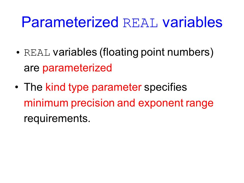 Parameterized REAL variables REAL variables (floating point numbers) are parameterized The kind type parameter specifies minimum precision and exponent range requirements.