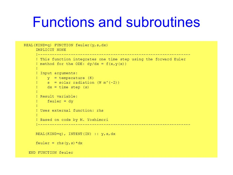 Functions and subroutines REAL(KIND=q) FUNCTION feuler(y,s,dx) IMPLICIT NONE !