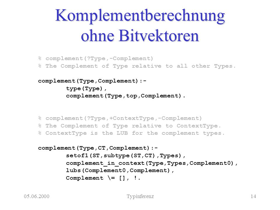 05.06.2000Typinferenz14 Komplementberechnung ohne Bitvektoren % complement( Type,-Complement) % The Complement of Type relative to all other Types.