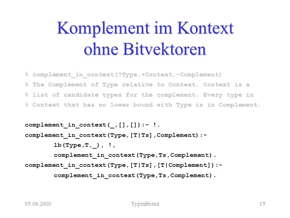 05.06.2000Typinferenz15 Komplement im Kontext ohne Bitvektoren % complement_in_context( Type,+Context,-Complement) % The Complement of Type relative to Context.
