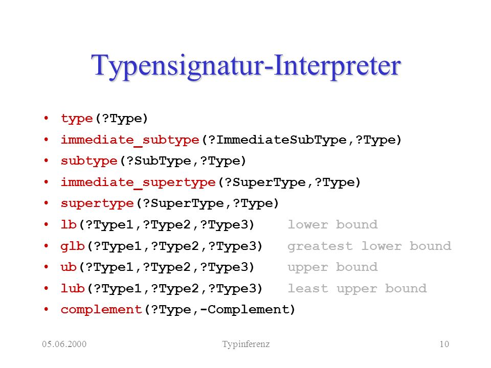 Typinferenz10 Typensignatur-Interpreter type( Type) immediate_subtype( ImmediateSubType, Type) subtype( SubType, Type) immediate_supertype( SuperType, Type) supertype( SuperType, Type) lb( Type1, Type2, Type3)lower bound glb( Type1, Type2, Type3)greatest lower bound ub( Type1, Type2, Type3)upper bound lub( Type1, Type2, Type3)least upper bound complement( Type,-Complement)