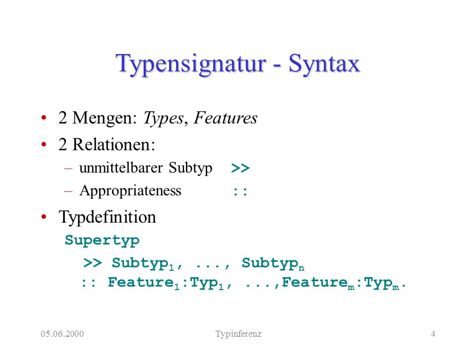 Typinferenz4 Typensignatur - Syntax 2 Mengen: Types, Features 2 Relationen: –unmittelbarer Subtyp >> –Appropriateness :: Typdefinition Supertyp >> Subtyp 1,..., Subtyp n :: Feature 1 :Typ 1,...,Feature m :Typ m.