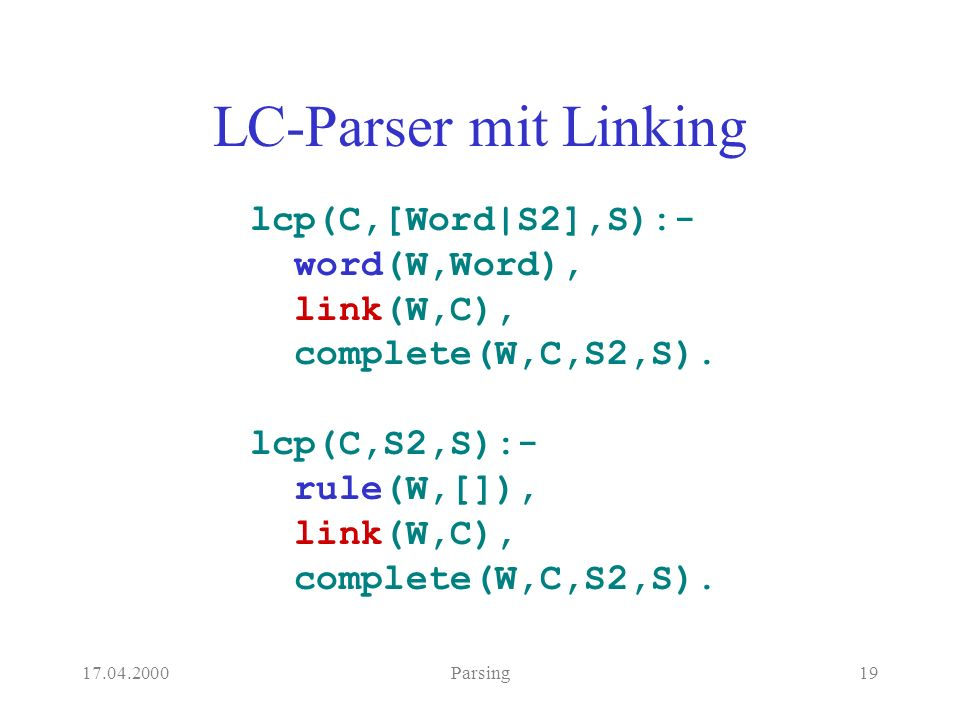 Parsing19 LC-Parser mit Linking lcp(C,[Word|S2],S):- word(W,Word), link(W,C), complete(W,C,S2,S).