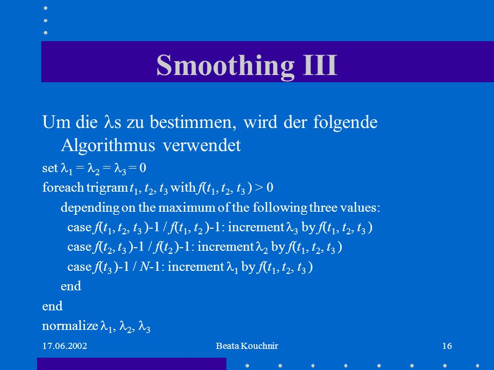 Beata Kouchnir16 Smoothing III Um die s zu bestimmen, wird der folgende Algorithmus verwendet set 1 = 2 = 3 = 0 foreach trigram t 1, t 2, t 3 with f(t 1, t 2, t 3 ) > 0 depending on the maximum of the following three values: case f(t 1, t 2, t 3 )-1 / f(t 1, t 2 )-1: increment 3 by f(t 1, t 2, t 3 ) case f(t 2, t 3 )-1 / f(t 2 )-1: increment 2 by f(t 1, t 2, t 3 ) case f(t 3 )-1 / N-1: increment 1 by f(t 1, t 2, t 3 ) end normalize 1, 2, 3