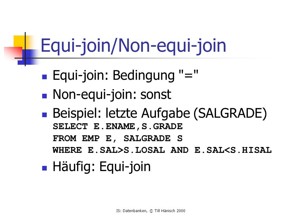 IS: Datenbanken, © Till Hänisch 2000 Equi-join/Non-equi-join Equi-join: Bedingung = Non-equi-join: sonst Beispiel: letzte Aufgabe (SALGRADE) SELECT E.ENAME,S.GRADE FROM EMP E, SALGRADE S WHERE E.SAL>S.LOSAL AND E.SAL<S.HISAL Häufig: Equi-join