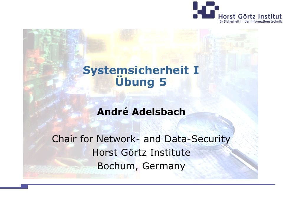 Systemsicherheit I Übung 5 André Adelsbach Chair for Network- and Data-Security Horst Görtz Institute Bochum, Germany