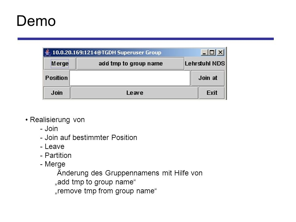 Demo Realisierung von - Join - Join auf bestimmter Position - Leave - Partition - Merge Änderung des Gruppennamens mit Hilfe von add tmp to group name remove tmp from group name