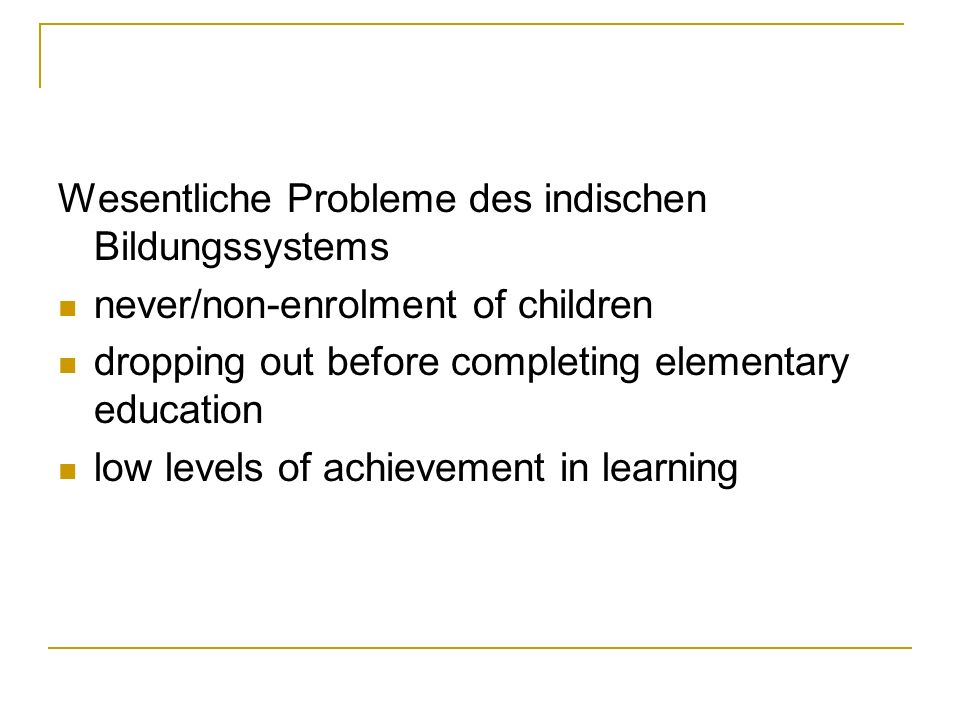 Wesentliche Probleme des indischen Bildungssystems never/non-enrolment of children dropping out before completing elementary education low levels of achievement in learning