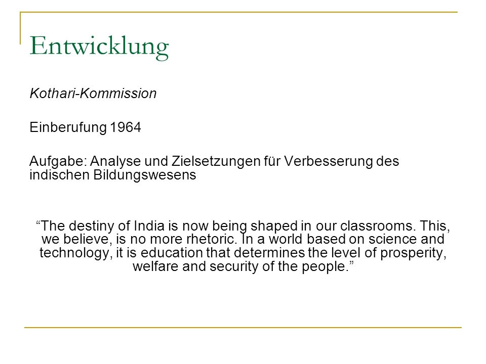 Entwicklung Kothari-Kommission Einberufung 1964 Aufgabe: Analyse und Zielsetzungen für Verbesserung des indischen Bildungswesens The destiny of India is now being shaped in our classrooms.