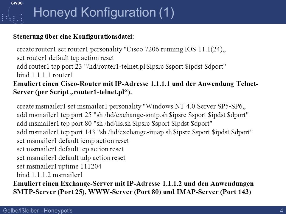 Gelbe/Ißleiber – Honeypots 4 Honeyd Konfiguration (1) Steuerung über eine Konfigurationsdatei: create router1 set router1 personality Cisco 7206 running IOS 11.1(24) set router1 default tcp action reset add router1 tcp port 23 /hd/router1-telnet.pl $ipsrc $sport $ipdst $dport bind 1.1.1.1 router1 Emuliert einen Cisco-Router mit IP-Adresse 1.1.1.1 und der Anwendung Telnet- Server (per Script router1-telnet.pl).
