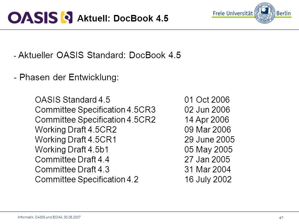 47 Informatik, OASIS und ECMA, Aktuell: DocBook Aktueller OASIS Standard: DocBook Phasen der Entwicklung: OASIS Standard Oct 2006 Committee Specification 4.5CR3 02 Jun 2006 Committee Specification 4.5CR2 14 Apr 2006 Working Draft 4.5CR2 09 Mar 2006 Working Draft 4.5CR1 29 June 2005 Working Draft 4.5b1 05 May 2005 Committee Draft Jan 2005 Committee Draft Mar 2004 Committee Specification July 2002