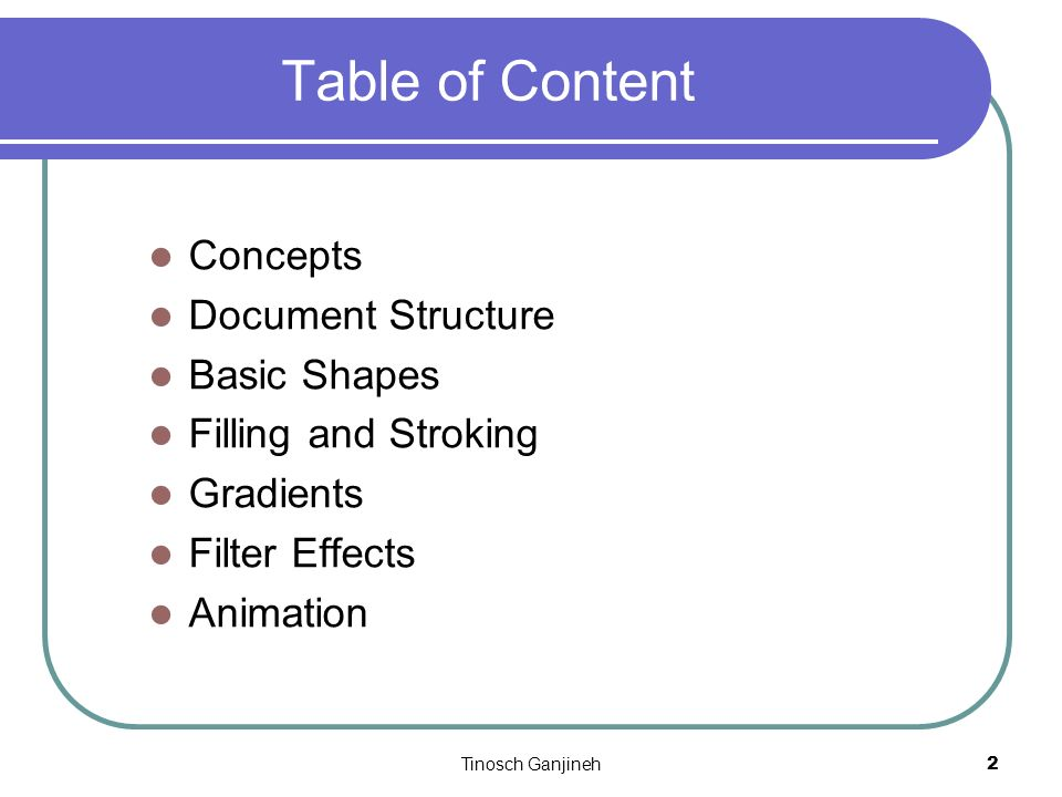 Tinosch Ganjineh2 Table of Content Concepts Document Structure Basic Shapes Filling and Stroking Gradients Filter Effects Animation
