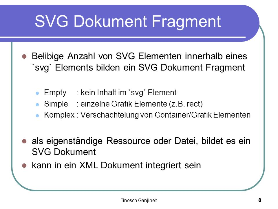 Tinosch Ganjineh8 SVG Dokument Fragment Belibige Anzahl von SVG Elementen innerhalb eines `svg` Elements bilden ein SVG Dokument Fragment Empty : kein Inhalt im `svg` Element Simple : einzelne Grafik Elemente (z.B.
