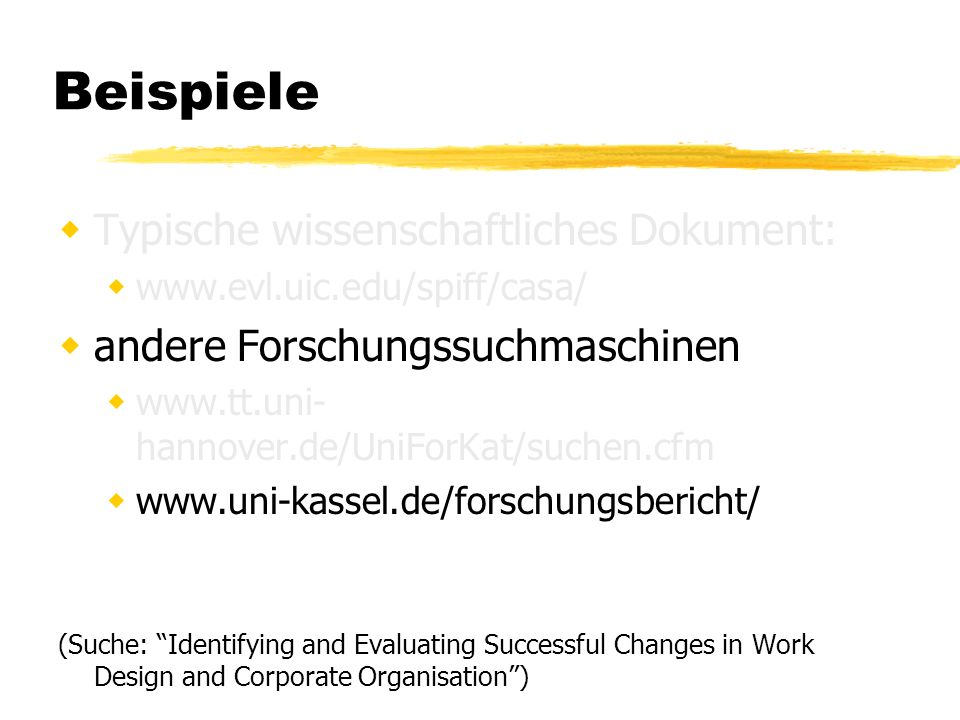 Beispiele Typische wissenschaftliches Dokument:   andere Forschungssuchmaschinen   hannover.de/UniForKat/suchen.cfm   (Suche: Identifying and Evaluating Successful Changes in Work Design and Corporate Organisation)