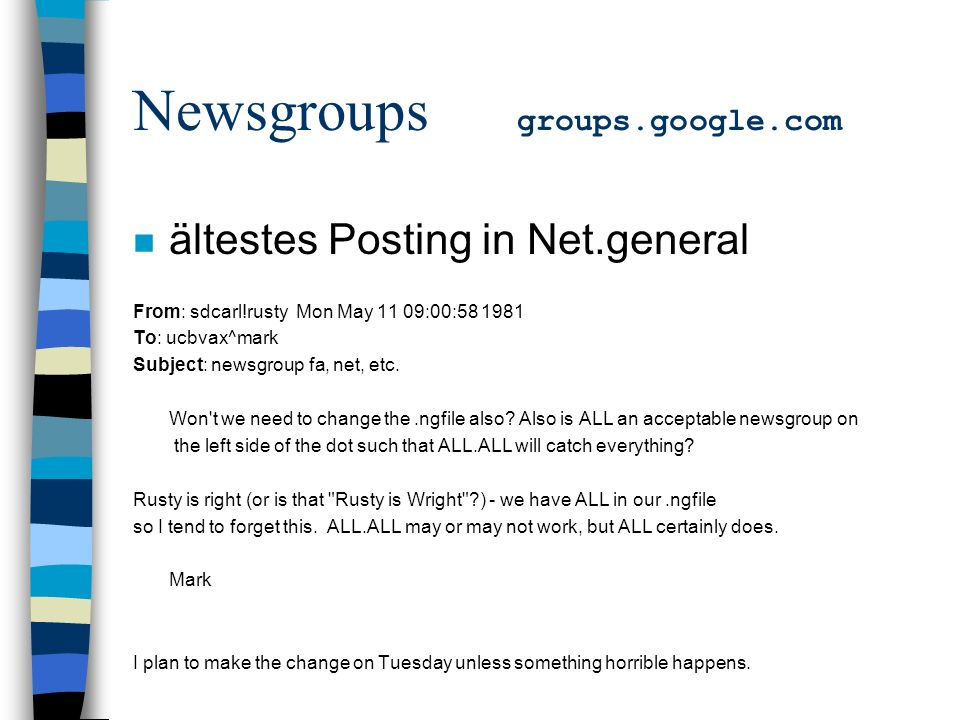Newsgroups groups.google.com n ältestes Posting in Net.general From: sdcarl!rusty Mon May 11 09:00: To: ucbvax^mark Subject: newsgroup fa, net, etc.