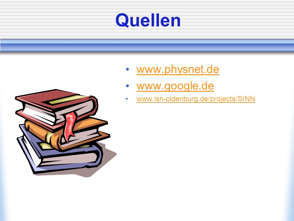 Quellen www.physnet.de www.google.de www.isn-oldenburg.de/projects/SINN