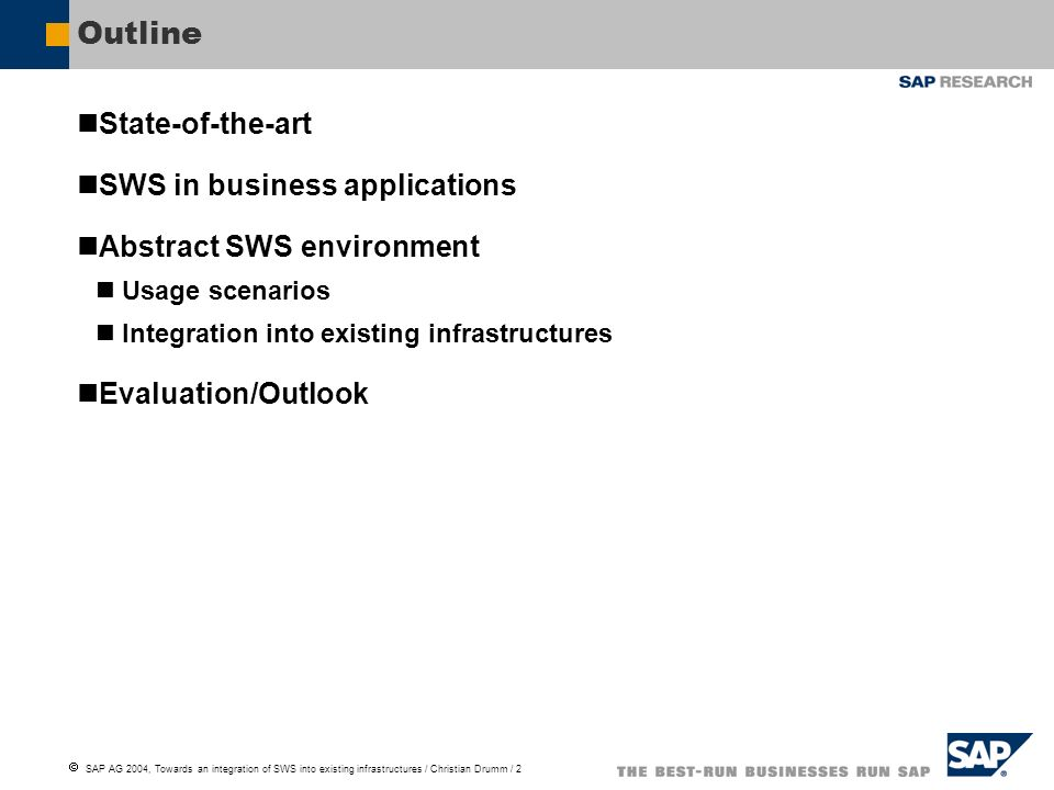 SAP AG 2004, Towards an integration of SWS into existing infrastructures / Christian Drumm / 2 Outline State-of-the-art SWS in business applications Abstract SWS environment Usage scenarios Integration into existing infrastructures Evaluation/Outlook