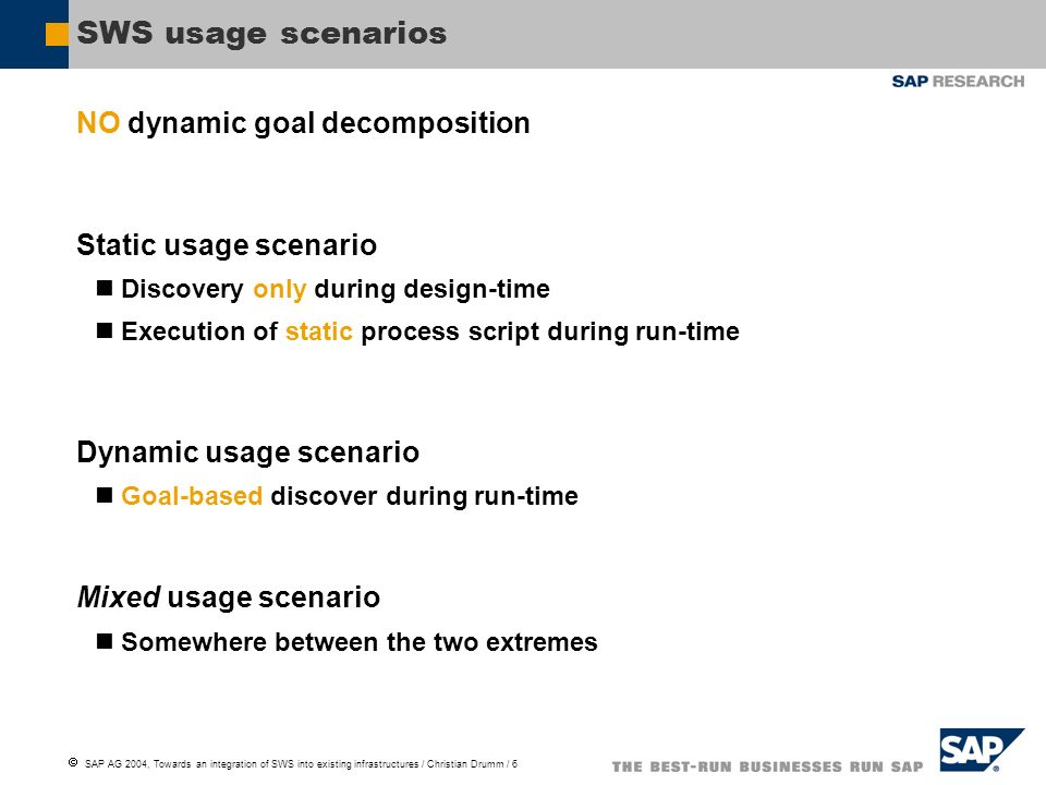 SAP AG 2004, Towards an integration of SWS into existing infrastructures / Christian Drumm / 6 SWS usage scenarios NO dynamic goal decomposition Static usage scenario Discovery only during design-time Execution of static process script during run-time Dynamic usage scenario Goal-based discover during run-time Mixed usage scenario Somewhere between the two extremes
