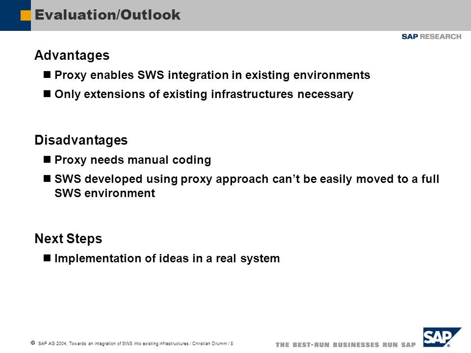 SAP AG 2004, Towards an integration of SWS into existing infrastructures / Christian Drumm / 8 Evaluation/Outlook Advantages Proxy enables SWS integration in existing environments Only extensions of existing infrastructures necessary Disadvantages Proxy needs manual coding SWS developed using proxy approach cant be easily moved to a full SWS environment Next Steps Implementation of ideas in a real system