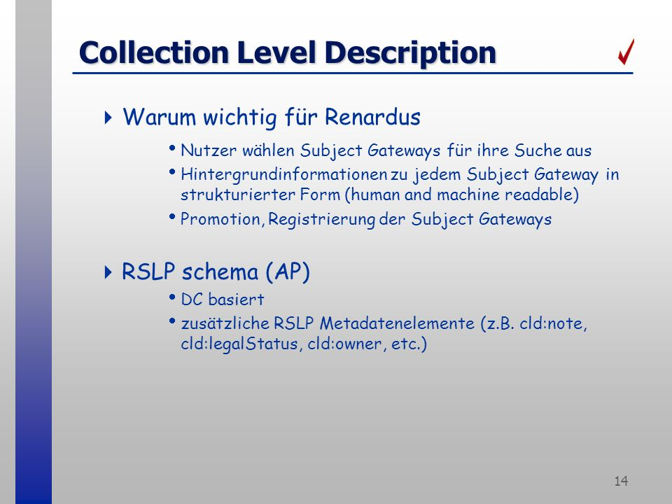14 Collection Level Description Warum wichtig für Renardus Nutzer wählen Subject Gateways für ihre Suche aus Hintergrundinformationen zu jedem Subject Gateway in strukturierter Form (human and machine readable) Promotion, Registrierung der Subject Gateways RSLP schema (AP) DC basiert zusätzliche RSLP Metadatenelemente (z.B.