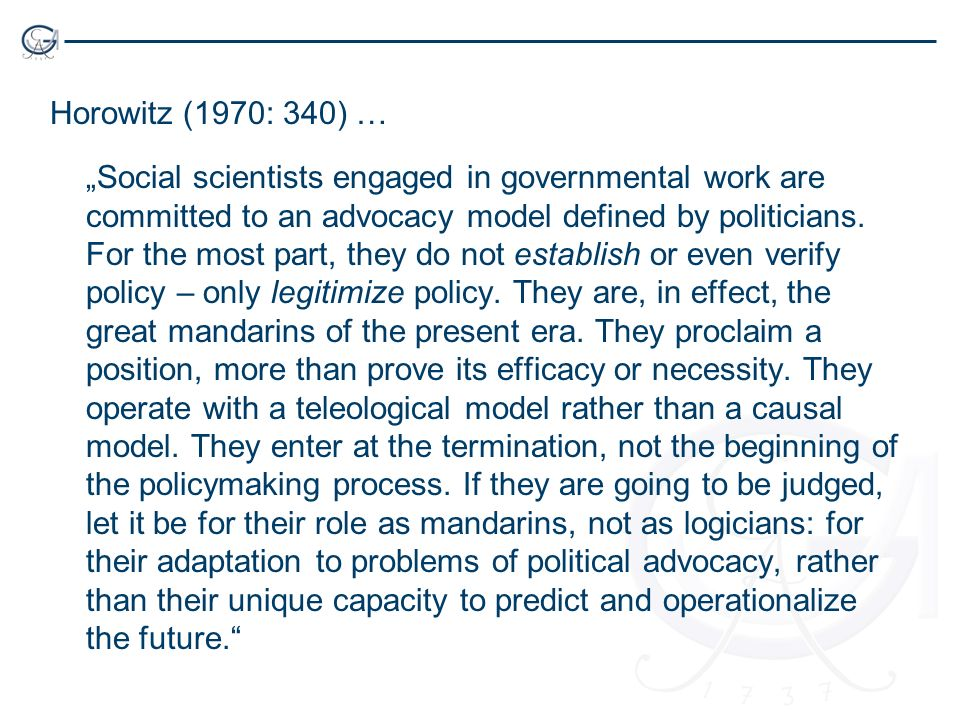 Horowitz (1970: 340) … Social scientists engaged in governmental work are committed to an advocacy model defined by politicians.